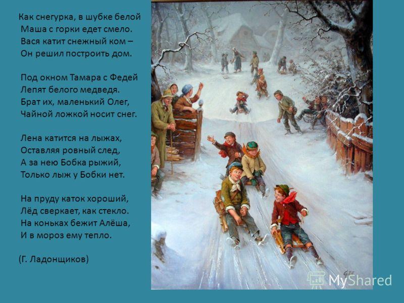 Как снегурка, в шубке белой Маша с горки едет смело. Вася катит снежный ком – Он решил построить дом. Под окном Тамара с Федей Лепят белого медведя. Брат их, маленький Олег, Чайной ложкой носит снег. Лена катится на лыжах, Оставляя ровный след, А за