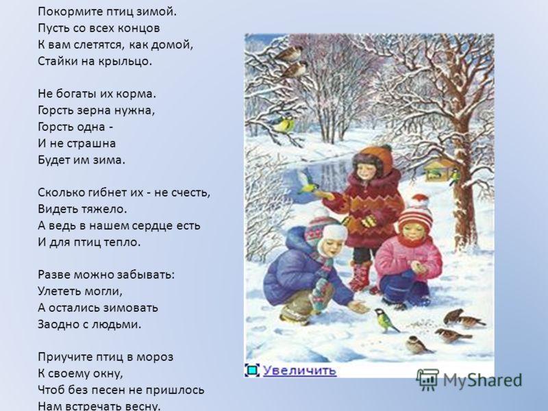 Покормите птиц зимой. Пусть со всех концов К вам слетятся, как домой, Стайки на крыльцо. Не богаты их корма. Горсть зерна нужна, Горсть одна - И не страшна Будет им зима. Сколько гибнет их - не счесть, Видеть тяжело. А ведь в нашем сердце есть И для
