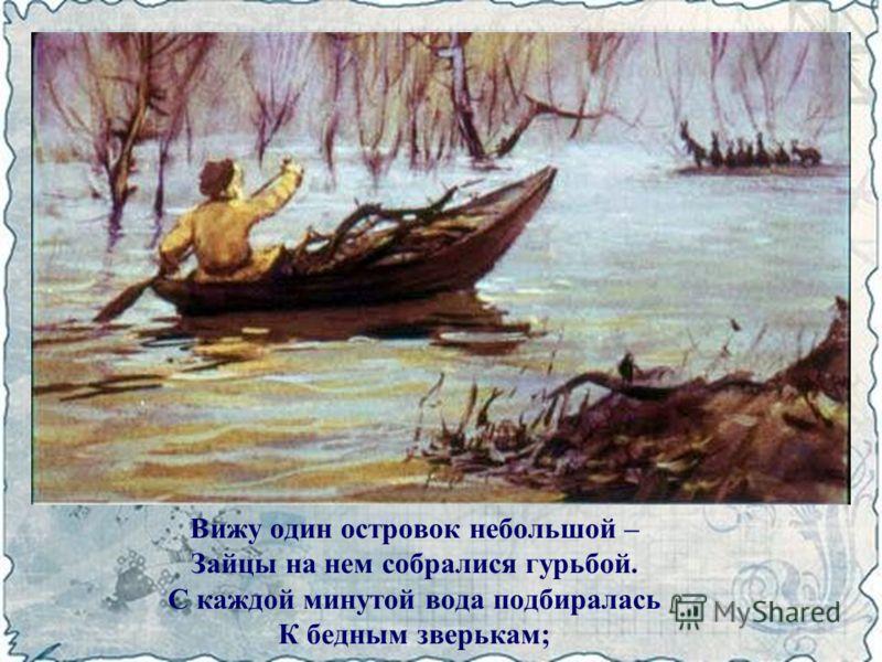 Вижу один островок небольшой – Зайцы на нем собралися гурьбой. С каждой минутой вода подбиралась К бедным зверькам;
