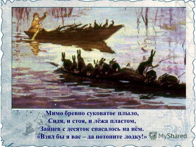 Мимо бревно суковатое плыло, Сидя, и стоя, и лёжа пластом, Зайцев с десяток спасалось на нём. «Взял бы я вас – да потопите лодку!»