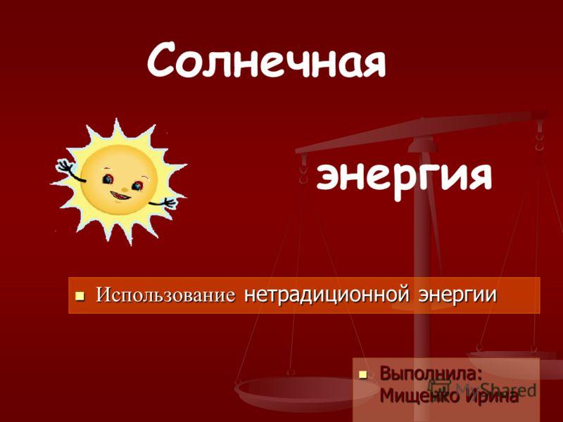 Солнечная энергия Использование нетрадиционной энергии Использование нетрадиционной энергии Выполнила: Мищенко Ирина