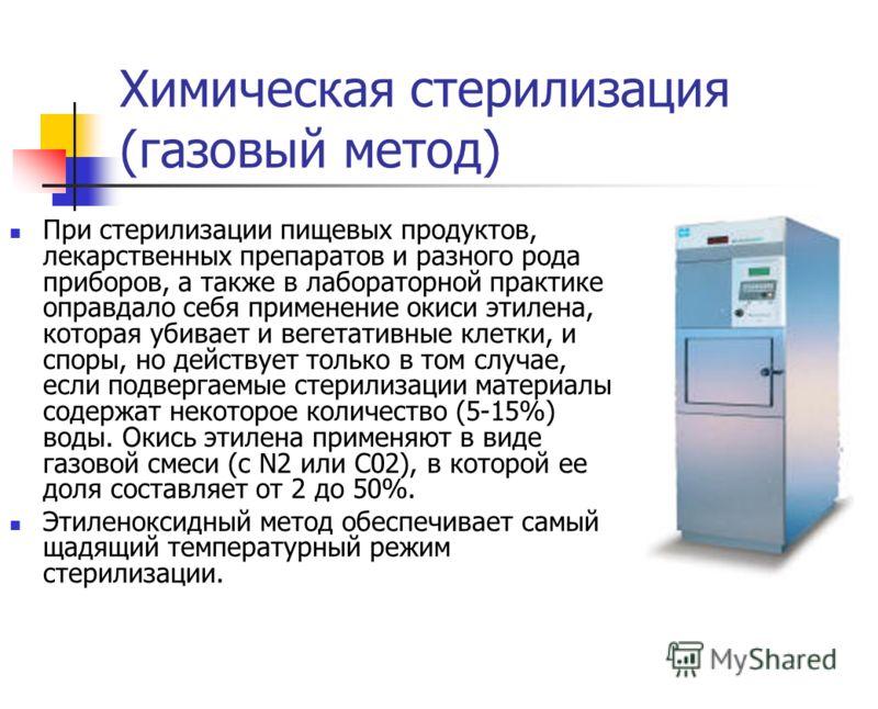 Химическая стерилизация (газовый метод) При стерилизации пищевых продуктов, лекарственных препаратов и разного рода приборов, а также в лабораторной практике оправдало себя применение окиси этилена, которая убивает и вегетативные клетки, и споры, но