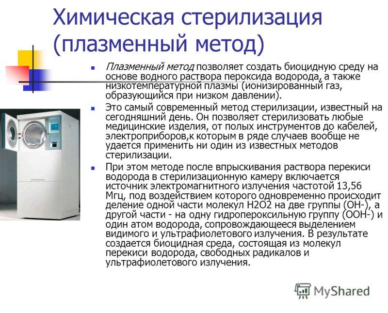 Химическая стерилизация (плазменный метод) Плазменный метод позволяет создать биоцидную среду на основе водного раствора пероксида водорода, а также низкотемпературной плазмы (ионизированный газ, образующийся при низком давлении). Это самый современн