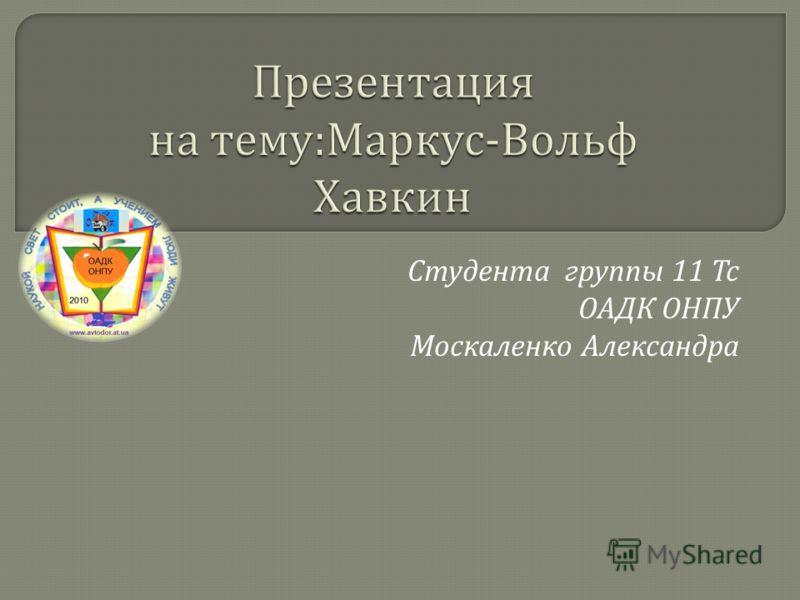 Презентация на тему : Маркус - Вольф Хавкин Студента группы 11 Тс ОАДК ОНПУ Москаленко Александра
