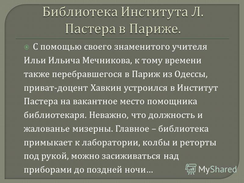 С помощью своего знаменитого учителя Ильи Ильича Мечникова, к тому времени также перебравшегося в Париж из Одессы, приват - доцент Хавкин устроился в Институт Пастера на вакантное место помощника библиотекаря. Неважно, что должность и жалованье мизер