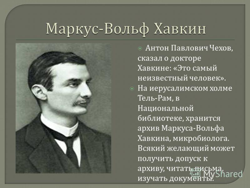 Антон Павлович Чехов, сказал о докторе Хавкине : « Это самый неизвестный человек ». На иерусалимском холме Тель - Рам, в Национальной библиотеке, хранится архив Маркуса - Вольфа Хавкина, микробиолога. Всякий желающий может получить допуск к архиву, ч
