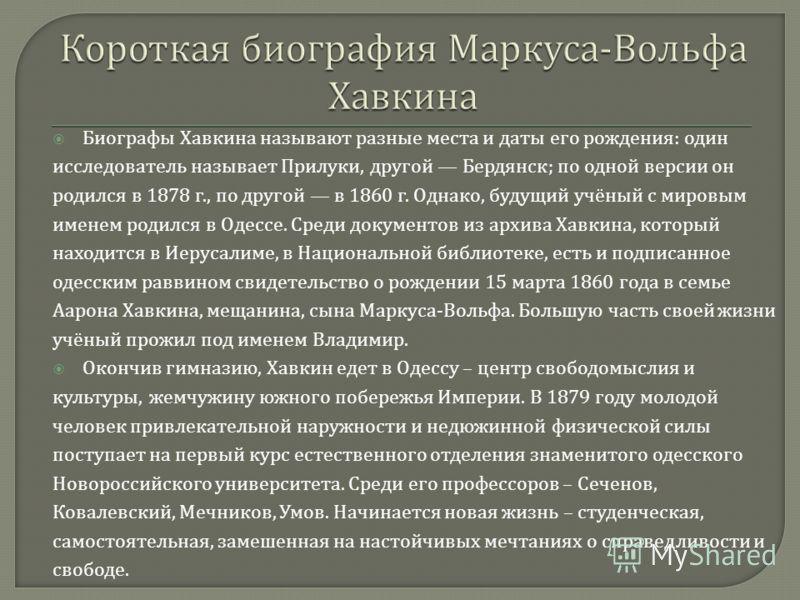 Биографы Хавкина называют разные места и даты его рождения : один исследователь называет Прилуки, другой Бердянск ; по одной версии он родился в 1878 г., по другой в 1860 г. Однако, будущий учёный с мировым именем родился в Одессе. Среди документов и