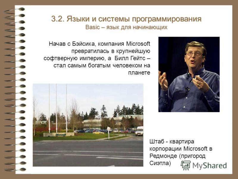 Начав с Бэйсика, компания Microsoft превратилась в крупнейшую софтверную империю, а Билл Гейтс – стал самым богатым человеком на планете 3.2. Языки и системы программирования Basic – язык для начинающих Штаб - квартира корпорации Microsoft в Редмонде