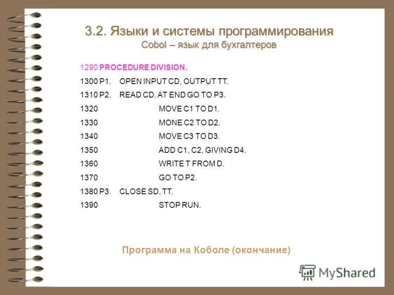 Программа на Коболе (окончание) 1290 PROCEDURE DIVISION. 1300 P1.OPEN INPUT CD, OUTPUT TT. 1310 P2.READ CD, AT END GO TO P3. 1320MOVE C1 TO D1. 1330MONE C2 TO D2. 1340MOVE C3 TO D3. 1350ADD C1, C2, GIVING D4. 1360WRITE T FROM D. 1370GO TO P2. 1380 P3