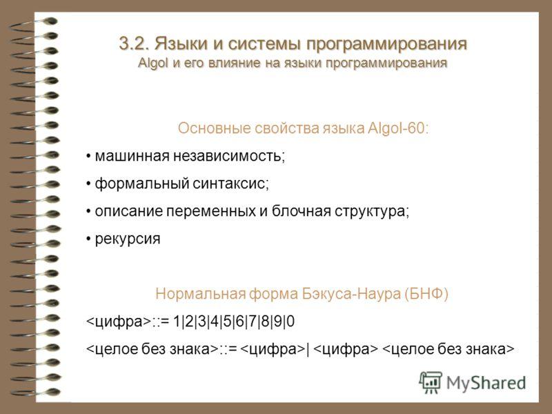 Основные свойства языка Algol-60: машинная независимость; формальный синтаксис; описание переменных и блочная структура; рекурсия Нормальная форма Бэкуса-Наура (БНФ) ::= 1|2|3|4|5|6|7|8|9|0 ::= | 3.2. Языки и системы программирования Algol и его влия
