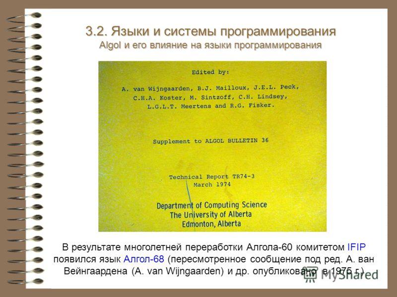 В результате многолетней переработки Алгола-60 комитетом IFIP появился язык Алгол-68 (пересмотренное сообщение под ред. А. ван Вейнгаардена (A. van Wijngaarden) и др. опубликовано в 1975 г.) 3.2. Языки и системы программирования Algol и его влияние н
