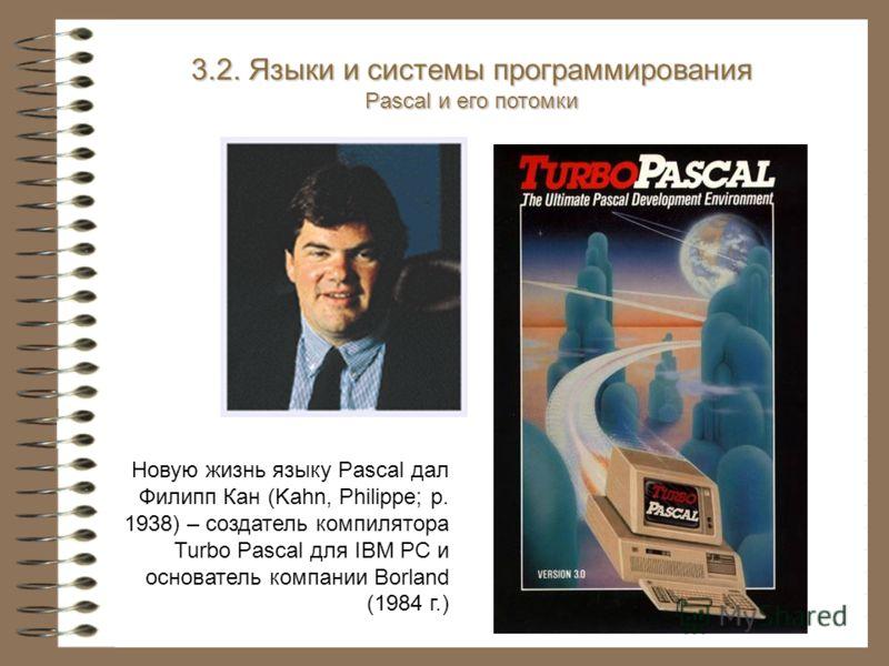 Новую жизнь языку Pascal дал Филипп Кан (Kahn, Philippe; р. 1938) – создатель компилятора Turbo Pascal для IBM PC и основатель компании Borland (1984 г.) 3.2. Языки и системы программирования Pascal и его потомки