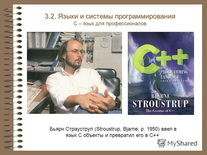 Бьярн Страуструп (Stroustrup, Bjarne; р. 1950) ввел в язык С объекты и превратил его в С++ 3.2. Языки и системы программирования С – язык для профессионалов