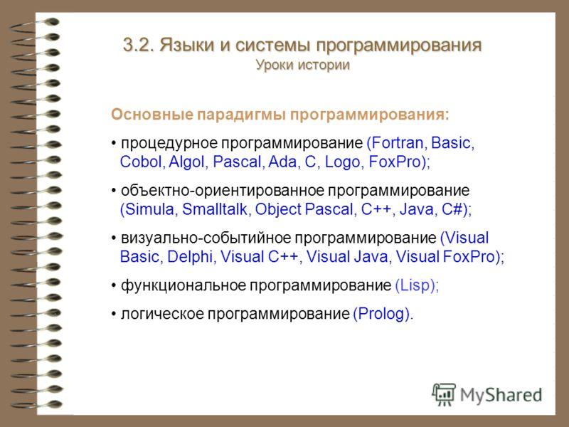 3.2. Языки и системы программирования Уроки истории Основные парадигмы программирования: процедурное программирование (Fortran, Basic, Cobol, Algol, Pascal, Ada, С, Logo, FoxPro); объектно-ориентированное программирование (Simula, Smalltalk, Object P