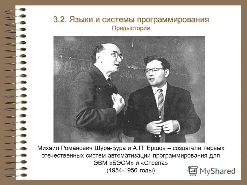 Михаил Романович Шура-Бура и А.П. Ершов – создатели первых отечественных систем автоматизации программирования для ЭВМ «БЭСМ» и «Стрела» (1954-1956 годы) 3.2. Языки и системы программирования Предыстория