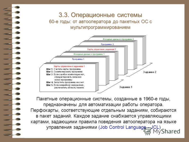 3.3. Операционные системы 60-е годы: от автооператора до пакетных ОС с мультипрограммированием Пакетные операционные системы, созданные в 1960-е годы, предназначены для автоматизации работы оператора. Перфокарты, соответствующие отдельным заданиям, с