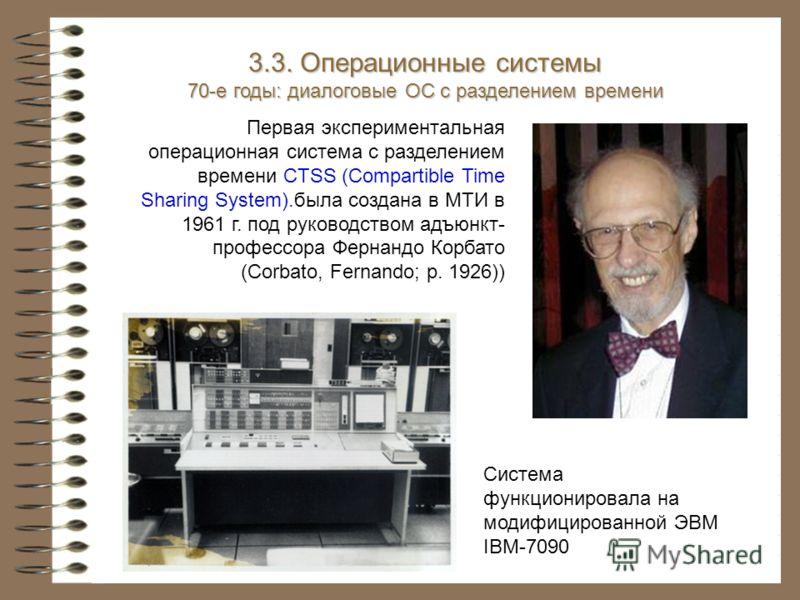 Первая экспериментальная операционная система с разделением времени CTSS (Compartible Time Sharing System).была создана в МТИ в 1961 г. под руководством адъюнкт- профессора Фернандо Корбато (Corbato, Fernando; р. 1926)) Система функционировала на мод