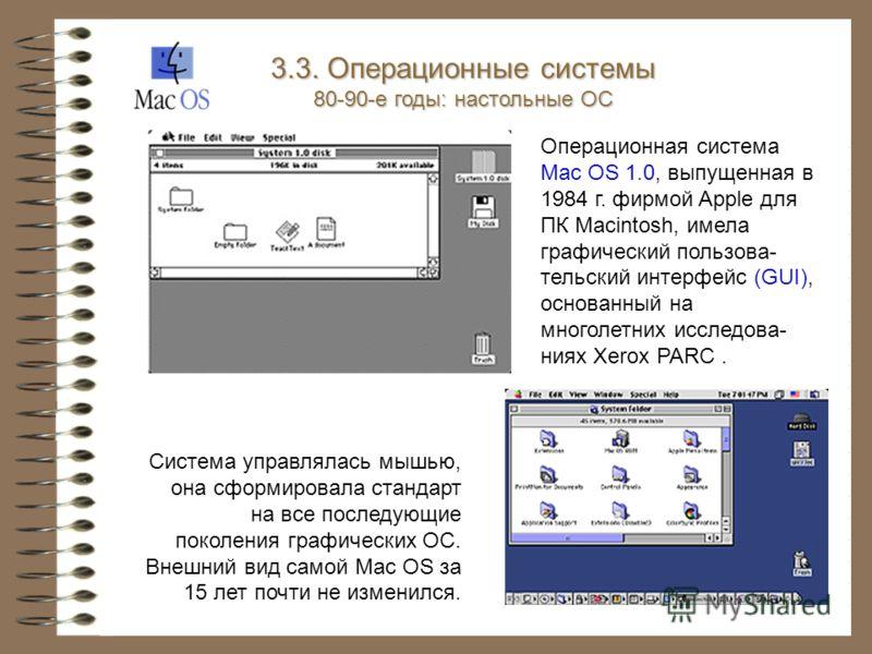 Операционная система Mac OS 1.0, выпущенная в 1984 г. фирмой Apple для ПК Macintosh, имела графический пользова- тельский интерфейс (GUI), основанный на многолетних исследова- ниях Xerox PARC. Система управлялась мышью, она сформировала стандарт на в