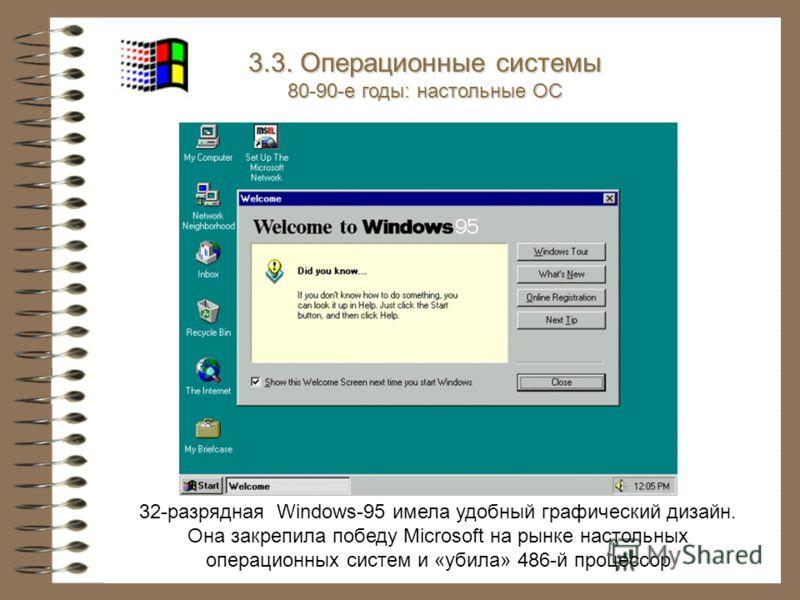 32-разрядная Windows-95 имела удобный графический дизайн. Она закрепила победу Microsoft на рынке настольных операционных систем и «убила» 486-й процессор 3.3. Операционные системы 80-90-е годы: настольные ОС
