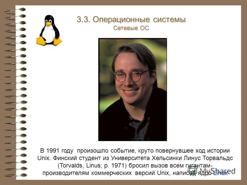 В 1991 году произошло событие, круто повернувшее ход истории Unix. Финский студент из Университета Хельсинки Линус Торвальдс (Torvalds, Linus; р. 1971) бросил вызов всем гигантам- производителям коммерческих версий Unix, написав ядро Linux 3.3. Опера