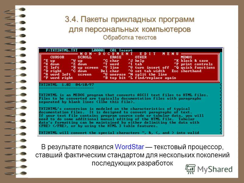 В результате появился WordStar текстовый процессор, ставший фактическим стандартом для нескольких поколений последующих разработок 3.4. Пакеты прикладных программ для персональных компьютеров Обработка текстов
