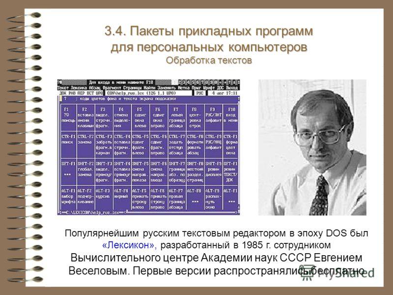 Популярнейшим русским текстовым редактором в эпоху DOS был «Лексикон», разработанный в 1985 г. сотрудником Вычислительного центре Академии наук СССР Евгением Веселовым. Первые версии распространялись бесплатно