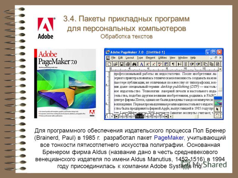 3.4. Пакеты прикладных программ для персональных компьютеров Обработка текстов Для программного обеспечения издательского процесса Пол Бренер (Brainerd, Paul) в 1985 г. разработал пакет PageMaker, учитывающий все тонкости пятисотлетнего искусства пол