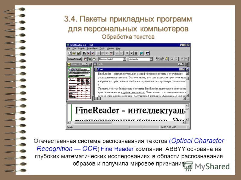 Отечественная система распознавания текстов ( Optical Character Recognition OCR ) Fine Reader компании ABBYY основана на глубоких математических исследованиях в области распознавания образов и получила мировое признание 3.4. Пакеты прикладных програм