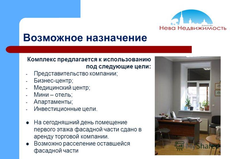 Возможное назначение Комплекс предлагается к использованию под следующие цели: - Представительство компании; - Бизнес-центр; - Медицинский центр; - Мини – отель; - Апартаменты; - Инвестиционные цели. На сегодняшний день помещение первого этажа фасадн
