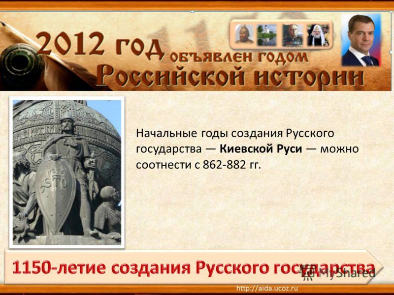 Начальные годы создания Русского государства Киевской Руси можно соотнести с 862-882 гг.
