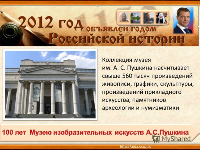 Коллекция музея им. А. С. Пушкина насчитывает свыше 560 тысяч произведений живописи, графики, скульптуры, произведений прикладного искусства, памятников археологии и нумизматики