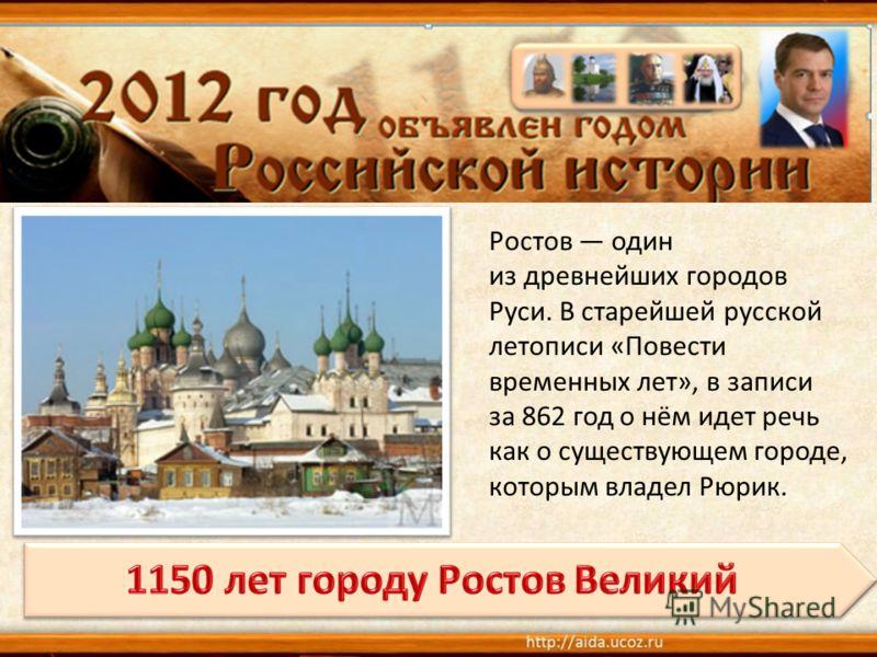 Ростов один из древнейших городов Руси. В старейшей русской летописи «Повести временных лет», в записи за 862 год о нём идет речь как о существующем городе, которым владел Рюрик.