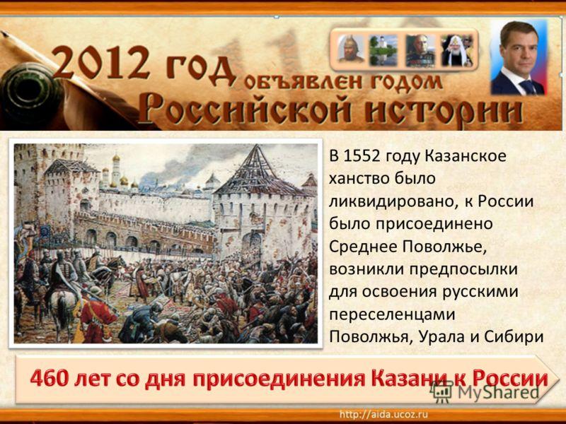 В 1552 году Казанское ханство было ликвидировано, к России было присоединено Среднее Поволжье, возникли предпосылки для освоения русскими переселенцами Поволжья, Урала и Сибири