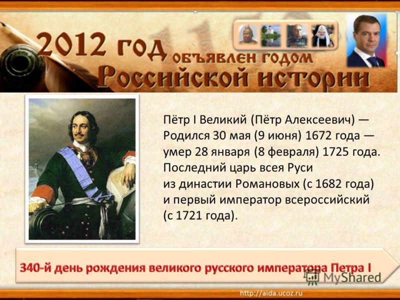 Пётр I Великий (Пётр Алексеевич) Родился 30 мая (9 июня) 1672 года умер 28 января (8 февраля) 1725 года. Последний царь всея Руси из династии Романовых (с 1682 года) и первый император всероссийский (с 1721 года).