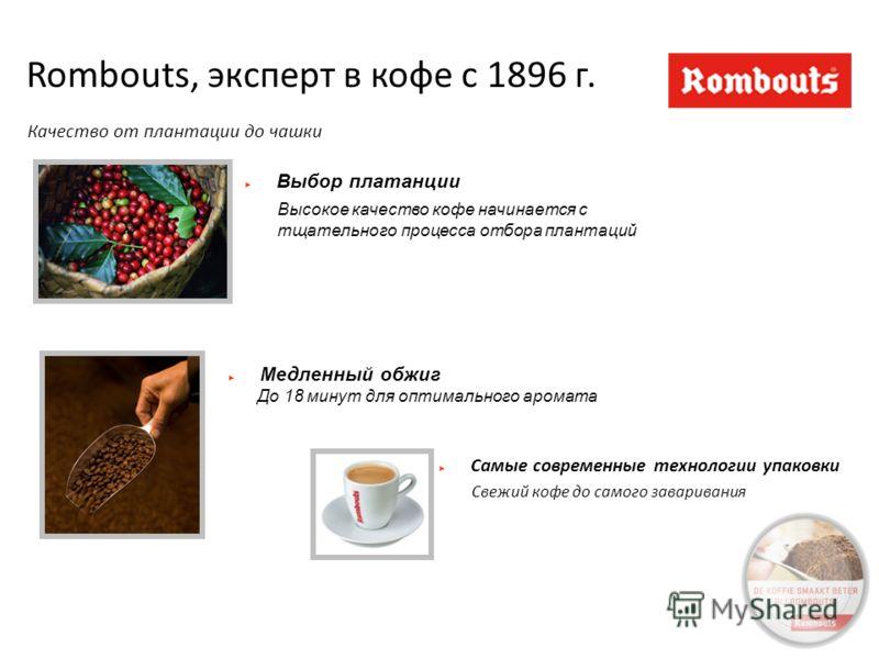Rombouts, эксперт в кофе с 1896 г. Качество от плантации до чашки Высокое качество кофе начинается с тщательного процесса отбора плантаций Выбор платанции До 18 минут для оптимального аромата Медленный обжиг Самые современные технологии упаковки Свеж