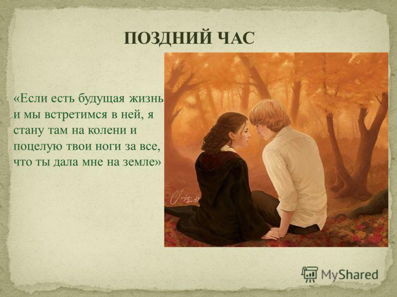 ПОЗДНИЙ ЧАС «Если есть будущая жизнь и мы встретимся в ней, я стану там на колени и поцелую твои ноги за все, что ты дала мне на земле»
