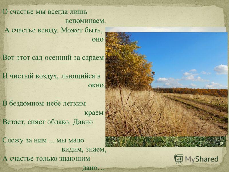 О счастье мы всегда лишь вспоминаем. А счастье всюду. Может быть, оно Вот этот сад осенний за сараем И чистый воздух, льющийся в окно. В бездомном небе легким краем Встает, сияет облако. Давно Слежу за ним... мы мало видим, знаем, А счастье только зн