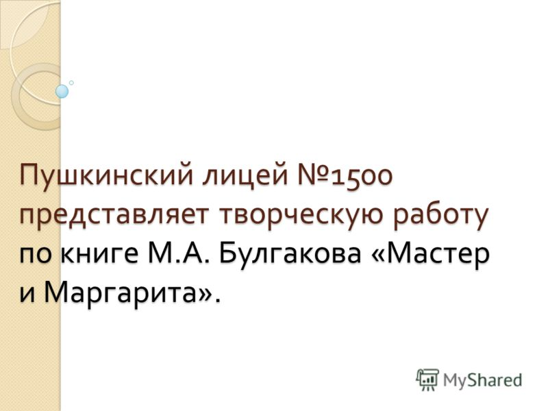Пушкинский лицей 1500 представляет творческую работу по книге М. А. Булгакова « Мастер и Маргарита ».