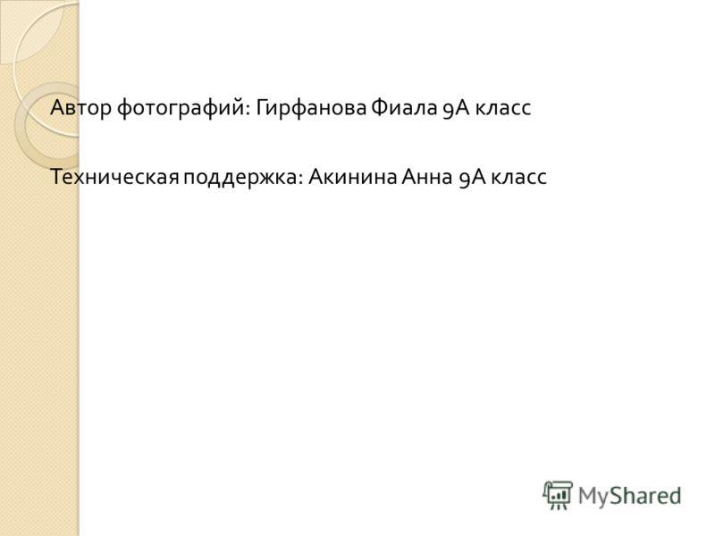 Автор фотографий : Гирфанова Фиала 9 А класс Техническая поддержка : Акинина Анна 9 А класс