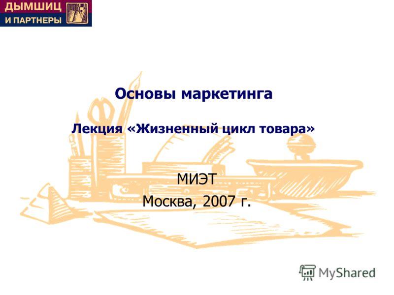 Основы маркетинга Лекция «Жизненный цикл товара» МИЭТ Москва, 2007 г.