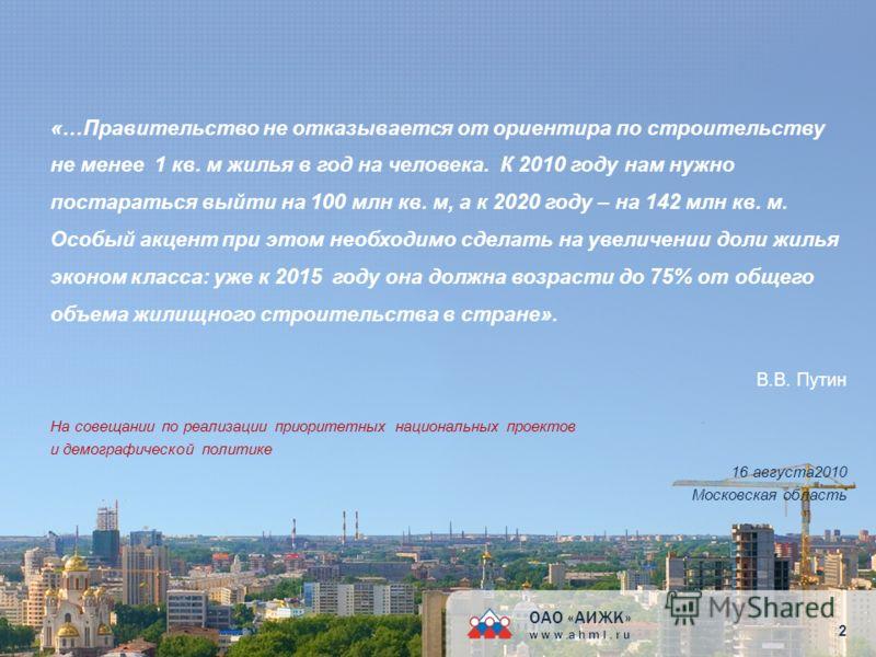 «…Правительство не отказывается от ориентира по строительству не менее 1 кв. м жилья в год на человека. К 2010 году нам нужно постараться выйти на 100 млн кв. м, а к 2020 году – на 142 млн кв. м. Особый акцент при этом необходимо сделать на увеличени