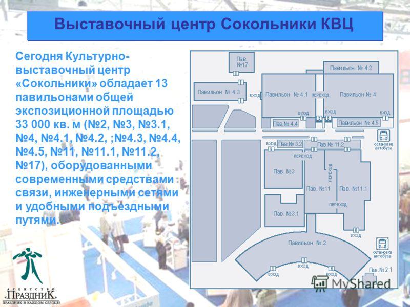 Выставочный центр Сокольники КВЦ Сегодня Культурно- выставочный центр «Сокольники» обладает 13 павильонами общей экспозиционной площадью 33 000 кв. м (2, 3, 3.1, 4, 4.1, 4.2, ;4.3, 4.4, 4.5, 11, 11.1, 11.2, 17), оборудованными современными средствами