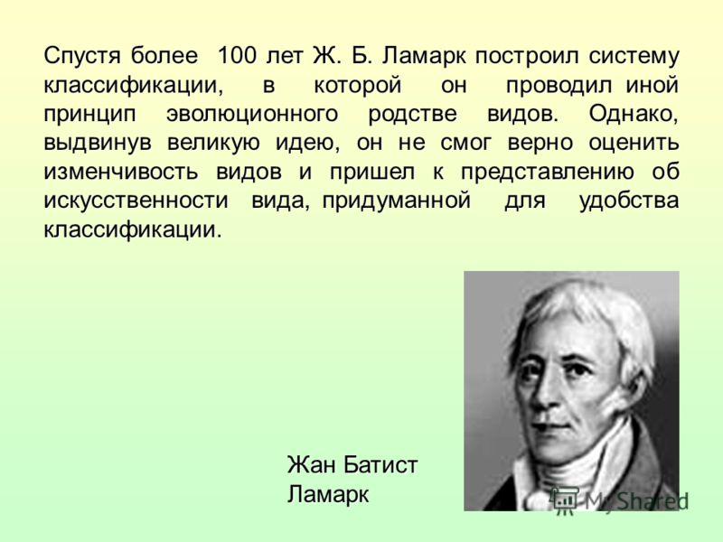 Спустя более 100 лет Ж. Б. Ламарк построил систему классификации, в которой он проводил иной принцип эволюционного родстве видов. Однако, выдвинув великую идею, он не смог верно оценить изменчивость видов и пришел к представлению об искусственности в