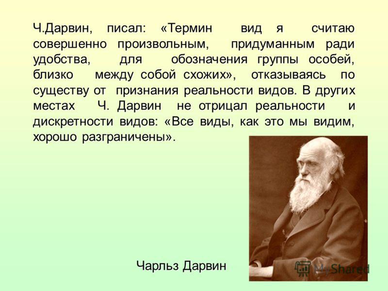 Ч.Дарвин, писал: «Термин вид я считаю совершенно произвольным, придуманным ради удобства, для обозначения группы особей, близко между собой схожих», отказываясь по существу от признания реальности видов. В других местах Ч. Дарвин не отрицал реальност