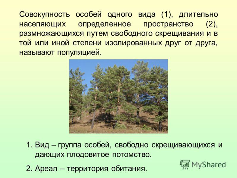 Совокупность особей одного вида (1), длительно населяющих определенное пространство (2), размножающихся путем свободного скрещивания и в той или иной степени изолированных друг от друга, называют популяцией. 1. 1.Вид – группа особей, свободно скрещив