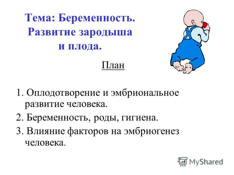 Тема: Беременность. Развитие зародыша и плода. План 1. Оплодотворение и эмбриональное развитие человека. 2. Беременность, роды, гигиена. 3. Влияние факторов на эмбриогенез человека.