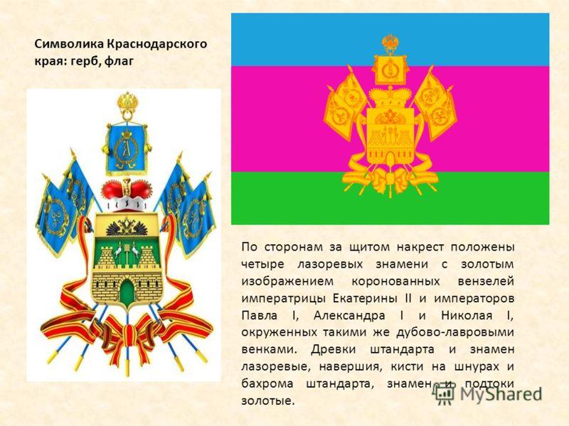 Символика Краснодарского края: герб, флаг По сторонам за щитом накрест положены четыре лазоревых знамени с золотым изображением коронованных вензелей императрицы Екатерины II и императоров Павла I, Александра I и Николая I, окруженных такими же дубов