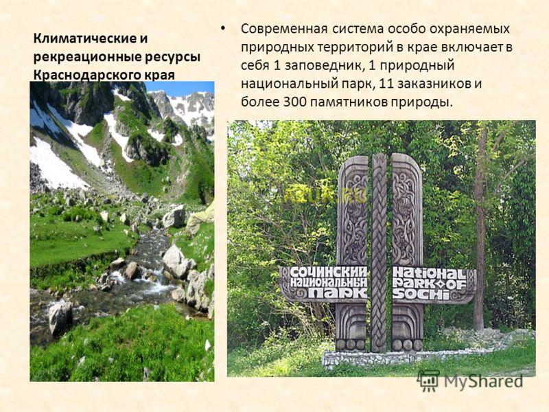 Климатические и рекреационные ресурсы Краснодарского края Современная система особо охраняемых природных территорий в крае включает в себя 1 заповедник, 1 природный национальный парк, 11 заказников и более 300 памятников природы.