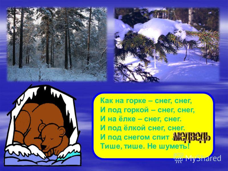 Как на горке – снег, снег, И под горкой – снег, снег, И на ёлке – снег, снег. И под ёлкой снег, снег. И под снегом спит … Тише, тише. Не шуметь!