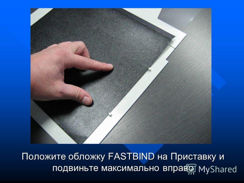 Положите обложку FASTBIND на Приставку и подвиньте максимально вправо